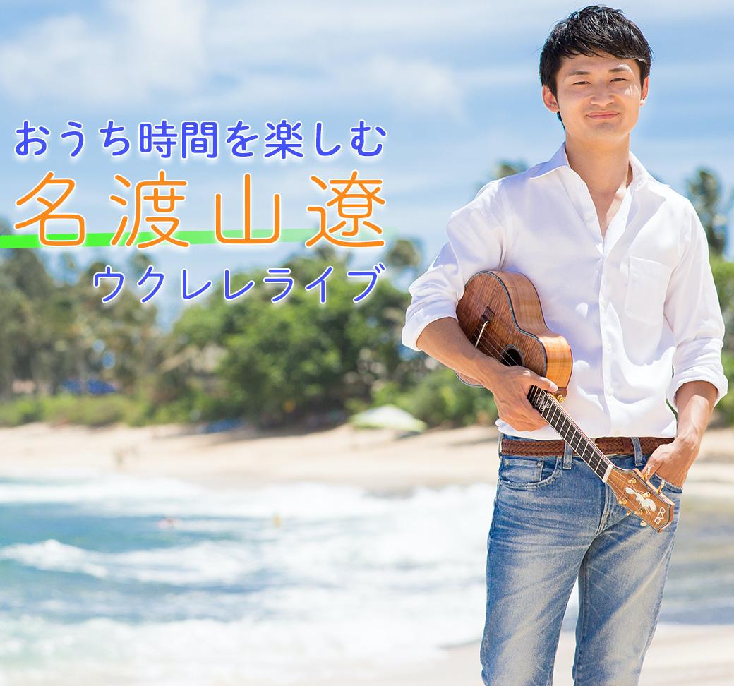 3月24日(水)「 おうち時間 を楽しむ 名渡山遼 ウクレレライブ」開催!!